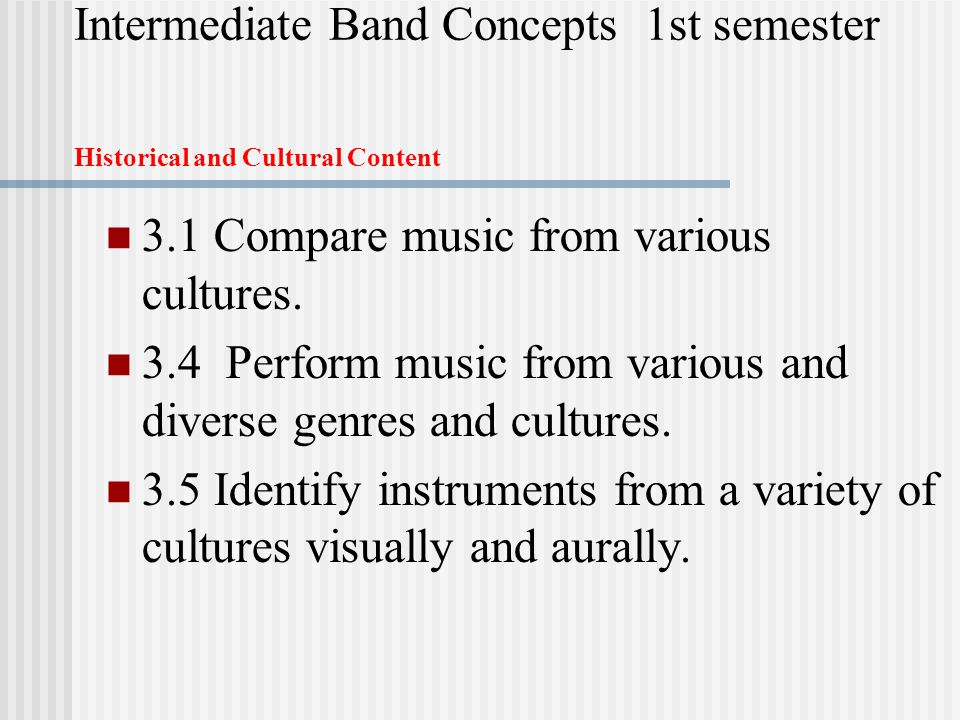 Intermediate Band Concepts 1st semester Historical and Cultural Content 3.1 Compare music from various cultures.