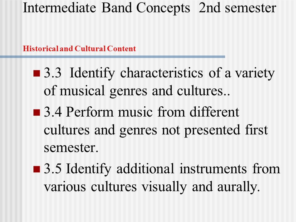 Intermediate Band Concepts 2nd semester Historical and Cultural Content 3.3 Identify characteristics of a variety of musical genres and cultures..