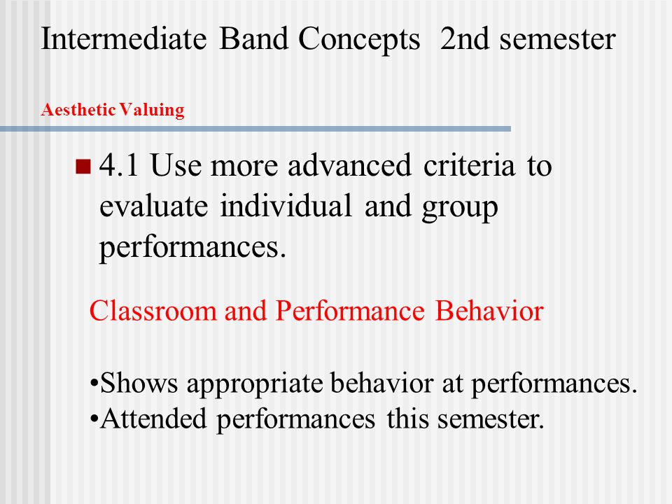 Intermediate Band Concepts 2nd semester Aesthetic Valuing 4.1 Use more advanced criteria to evaluate individual and group performances.