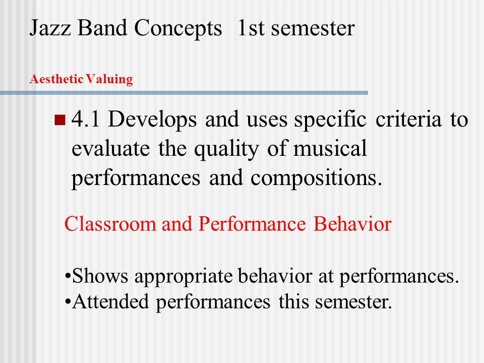 Jazz Band Concepts 1st semester Aesthetic Valuing 4.1 Develops and uses specific criteria to evaluate the quality of musical performances and compositions.