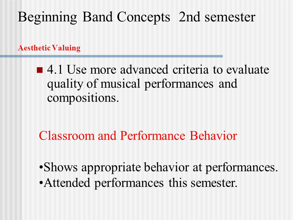 Beginning Band Concepts 2nd semester Aesthetic Valuing 4.1 Use more advanced criteria to evaluate quality of musical performances and compositions.