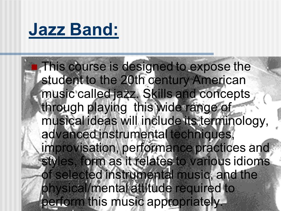 Jazz Band: This course is designed to expose the student to the 20th century American music called jazz.