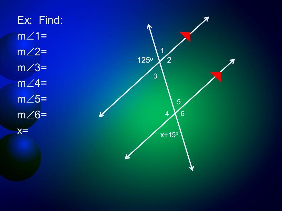 Ex: Find: m  1= m  2= m  3= m  4= m  5= m  6= x= 125 o 2 1 3 4 6 5 x+15 o