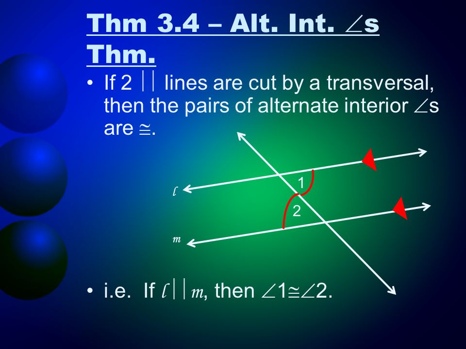 Thm 3.4 – Alt. Int.  s Thm. If 2  lines are cut by a transversal, then the pairs of alternate interior  s are . i.e. If l  m, then  1  2. lm