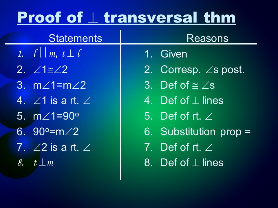 Proof of  transversal thm Statements 1.l  m, t  l 2.  1  2 3.m  1=m  2 4.  1 is a rt.  5.m  1=90 o 6.90 o =m  2 7.  2 is a rt.  8.t  m