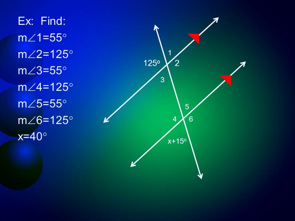 Ex: Find: m  1=55 ° m  2=125 ° m  3=55 ° m  4=125 ° m  5=55 ° m  6=125 ° x=40 ° 125 o 2 1 3 4 6 5 x+15 o