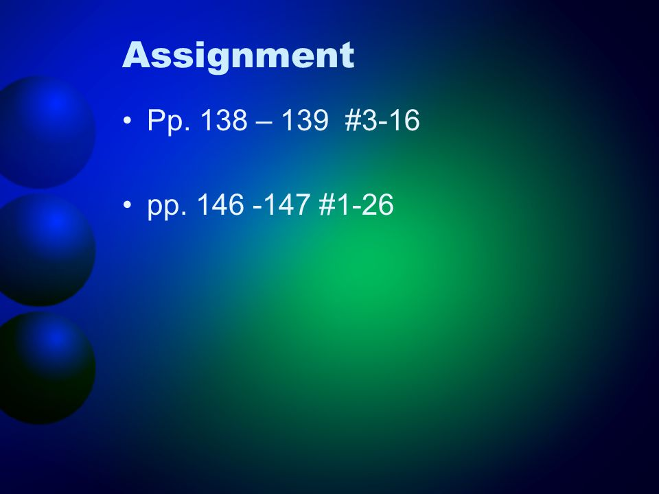 Assignment Pp. 138 – 139 #3-16 pp. 146 -147 #1-26
