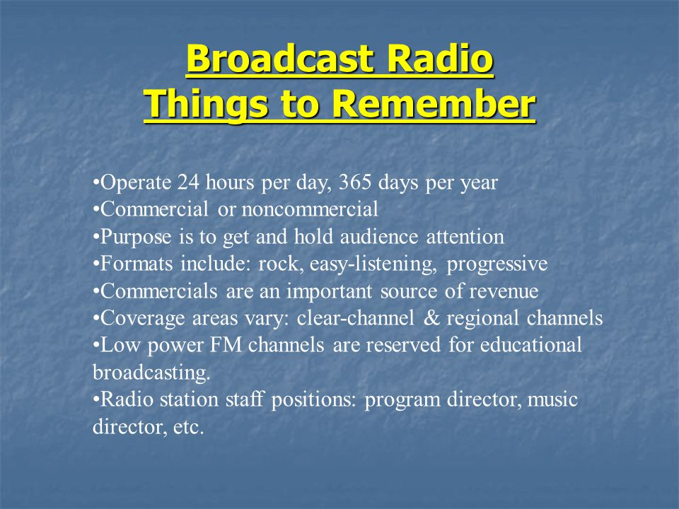 Broadcast Radio Things to Remember Operate 24 hours per day, 365 days per year Commercial or noncommercial Purpose is to get and hold audience attenti