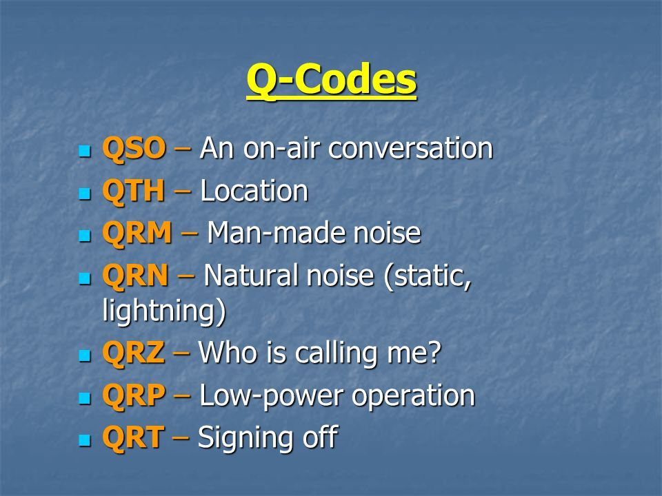Q-Codes QSO – An on-air conversation QSO – An on-air conversation QTH – Location QTH – Location QRM – Man-made noise QRM – Man-made noise QRN – Natural noise (static, lightning) QRN – Natural noise (static, lightning) QRZ – Who is calling me.
