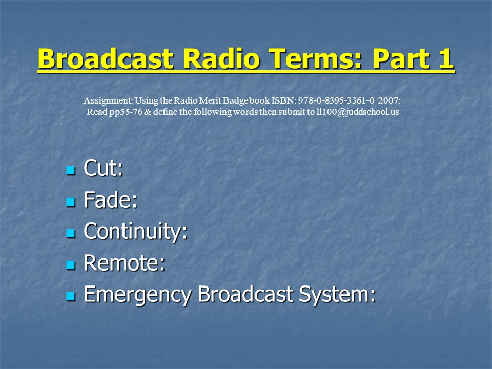 Broadcast Radio Terms: Part 1 Cut: Cut: Fade: Fade: Continuity: Continuity: Remote: Remote: Emergency Broadcast System: Emergency Broadcast System: Assignment: Using the Radio Merit Badge book ISBN: : Read pp55-76 & define the following words then submit to