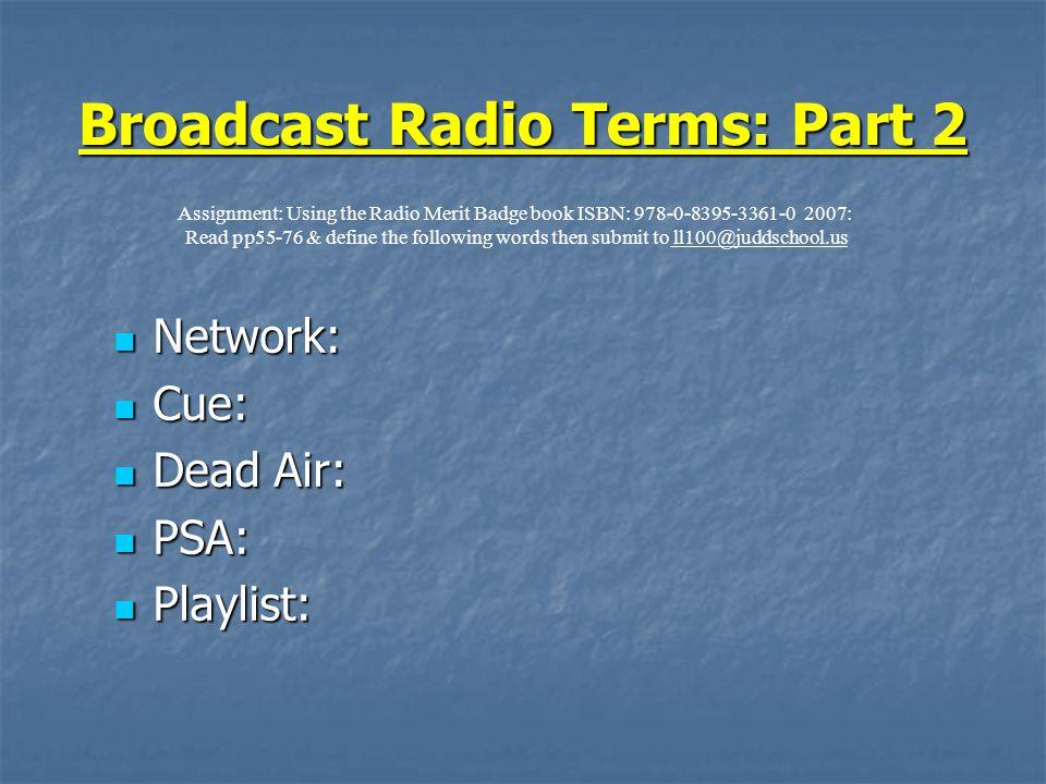 Broadcast Radio Terms: Part 2 Network: Network: Cue: Cue: Dead Air: Dead Air: PSA: PSA: Playlist: Playlist: Assignment: Using the Radio Merit Badge bo