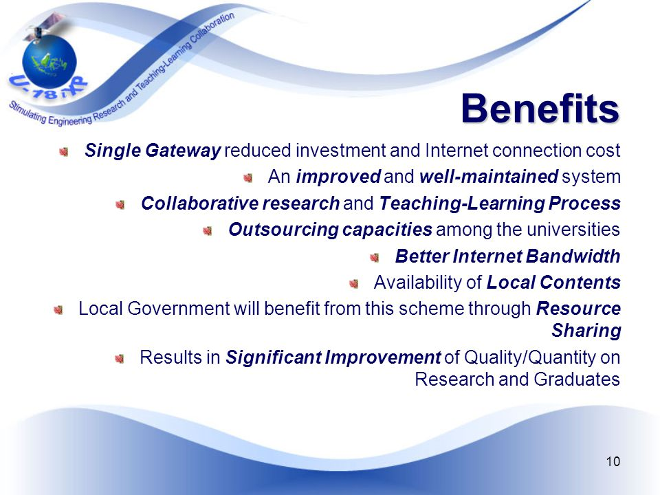 10 Benefits Single Gateway reduced investment and Internet connection cost An improved and well-maintained system Collaborative research and Teaching-Learning Process Outsourcing capacities among the universities Better Internet Bandwidth Availability of Local Contents Local Government will benefit from this scheme through Resource Sharing Results in Significant Improvement of Quality/Quantity on Research and Graduates