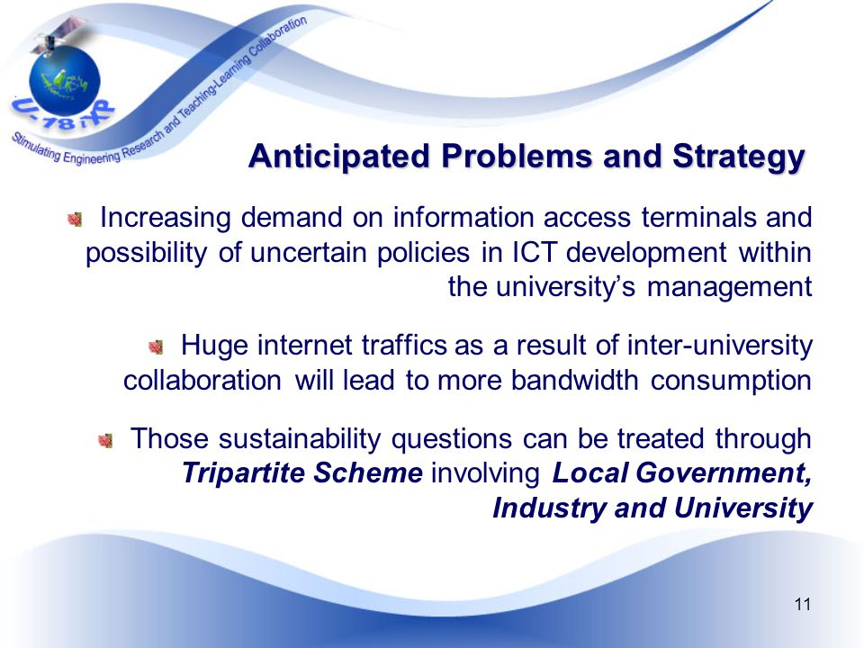 11 Anticipated Problems and Strategy Increasing demand on information access terminals and possibility of uncertain policies in ICT development within the university's management Huge internet traffics as a result of inter-university collaboration will lead to more bandwidth consumption Those sustainability questions can be treated through Tripartite Scheme involving Local Government, Industry and University