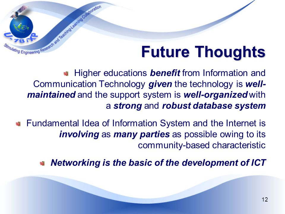 12 Future Thoughts Higher educations benefit from Information and Communication Technology given the technology is well- maintained and the support system is well-organized with a strong and robust database system Fundamental Idea of Information System and the Internet is involving as many parties as possible owing to its community-based characteristic Networking is the basic of the development of ICT
