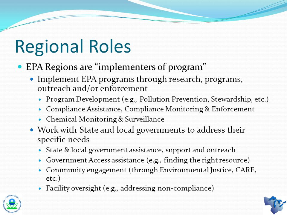 Regional Roles EPA Regions are implementers of program Implement EPA programs through research, programs, outreach and/or enforcement Program Development (e.g., Pollution Prevention, Stewardship, etc.) Compliance Assistance, Compliance Monitoring & Enforcement Chemical Monitoring & Surveillance Work with State and local governments to address their specific needs State & local government assistance, support and outreach Government Access assistance (e.g., finding the right resource) Community engagement (through Environmental Justice, CARE, etc.) Facility oversight (e.g., addressing non-compliance)