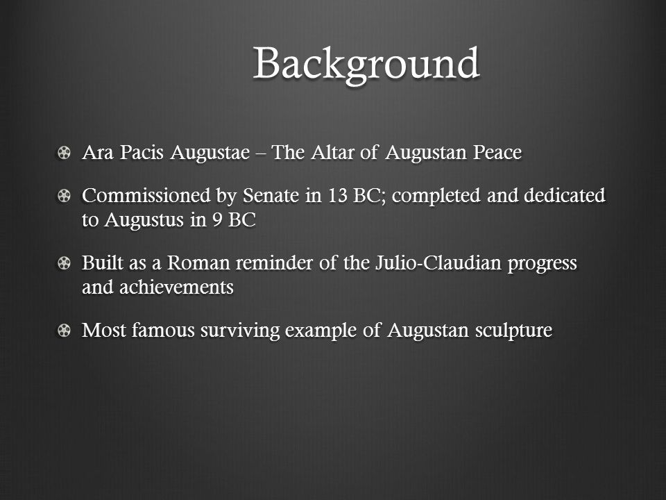 Background Ara Pacis Augustae – The Altar of Augustan Peace Commissioned by Senate in 13 BC; completed and dedicated to Augustus in 9 BC Built as a Roman reminder of the Julio-Claudian progress and achievements Most famous surviving example of Augustan sculpture