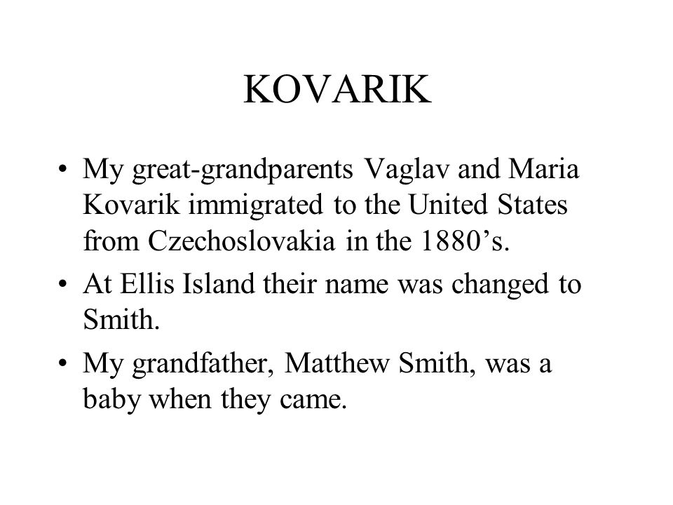 KOVARIK My great-grandparents Vaglav and Maria Kovarik immigrated to the United States from Czechoslovakia in the 1880's.