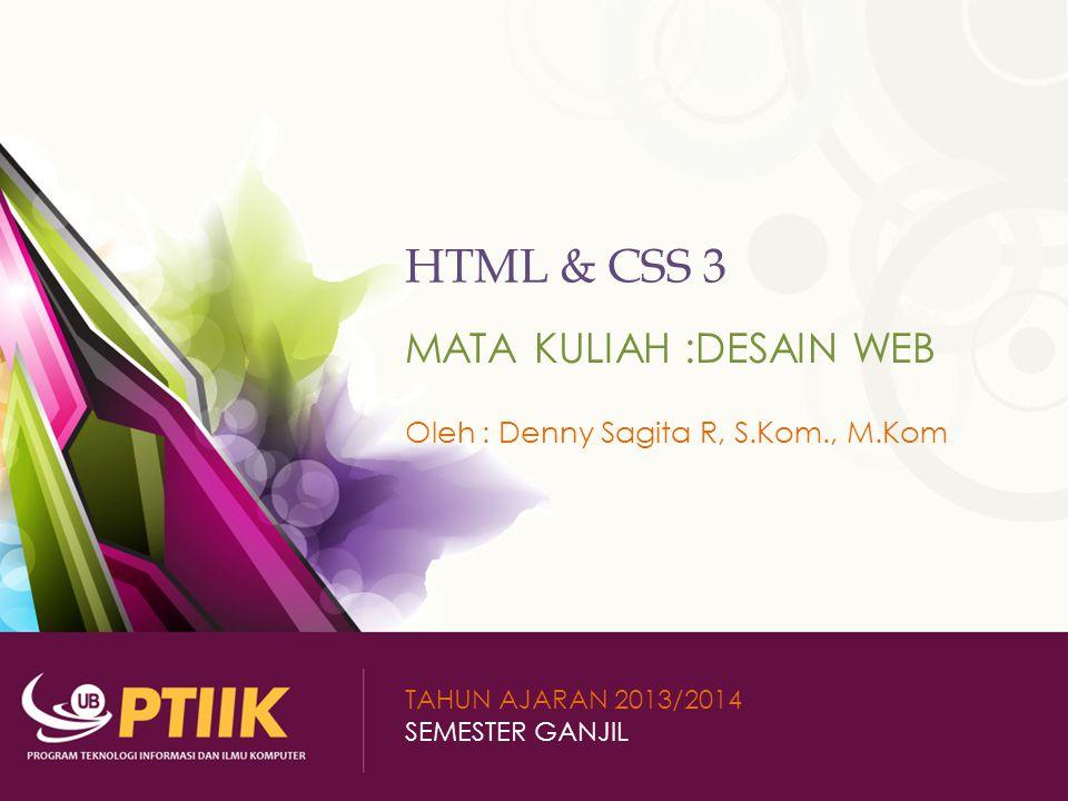 HTML & CSS 3 MATA KULIAH :DESAIN WEB Oleh : Denny Sagita R, S.Kom., M.Kom TAHUN AJARAN 2013/2014 SEMESTER GANJIL