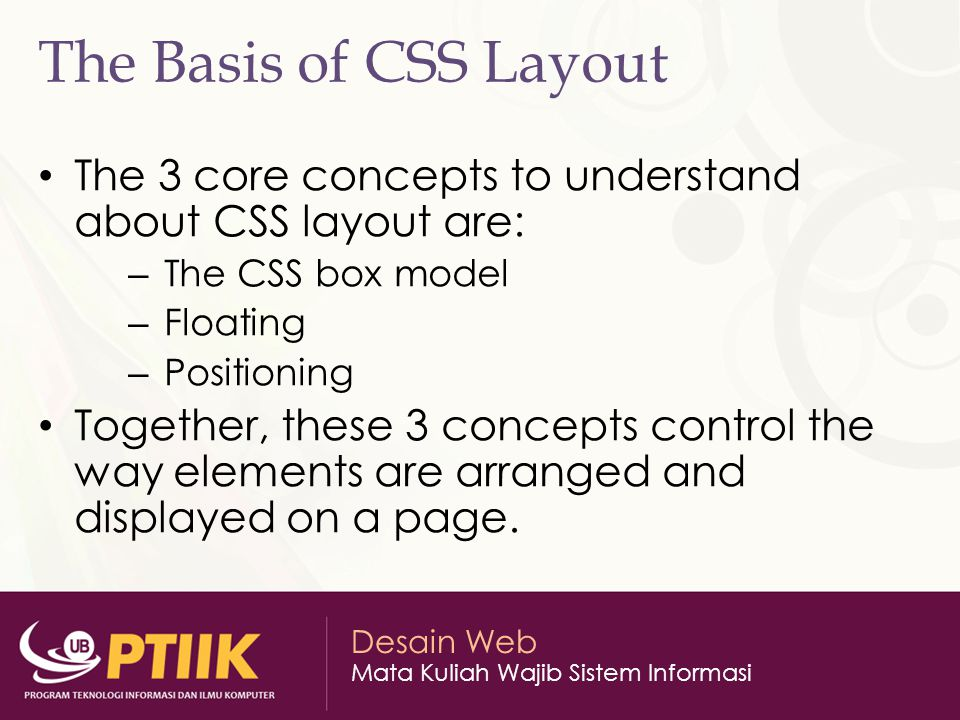 Desain Web Mata Kuliah Wajib Sistem Informasi The Basis of CSS Layout The 3 core concepts to understand about CSS layout are: – The CSS box model – Floating – Positioning Together, these 3 concepts control the way elements are arranged and displayed on a page.