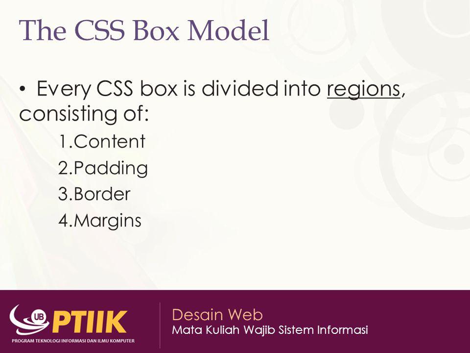 Desain Web Mata Kuliah Wajib Sistem Informasi The CSS Box Model Every CSS box is divided into regions, consisting of: 1.Content 2.Padding 3.Border 4.M