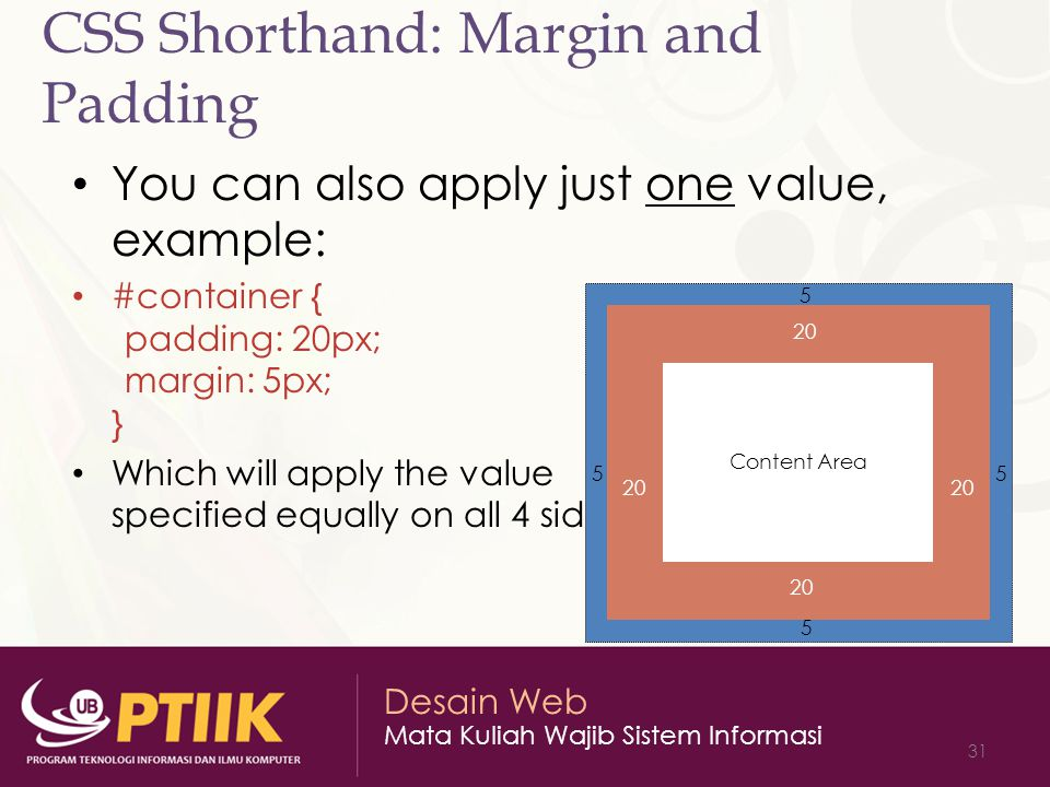 Desain Web Mata Kuliah Wajib Sistem Informasi 31 CSS Shorthand: Margin and Padding You can also apply just one value, example: #container { padding: 20px; margin: 5px; } Which will apply the value specified equally on all 4 sides Content Area 5 5 5 20 5