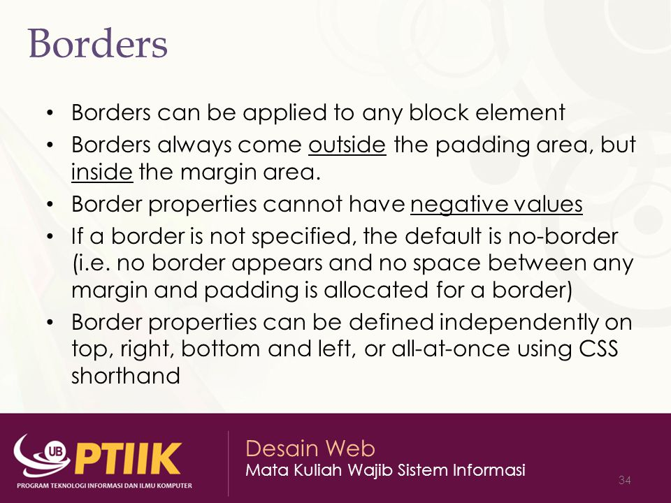 Desain Web Mata Kuliah Wajib Sistem Informasi 34 Borders Borders can be applied to any block element Borders always come outside the padding area, but inside the margin area.