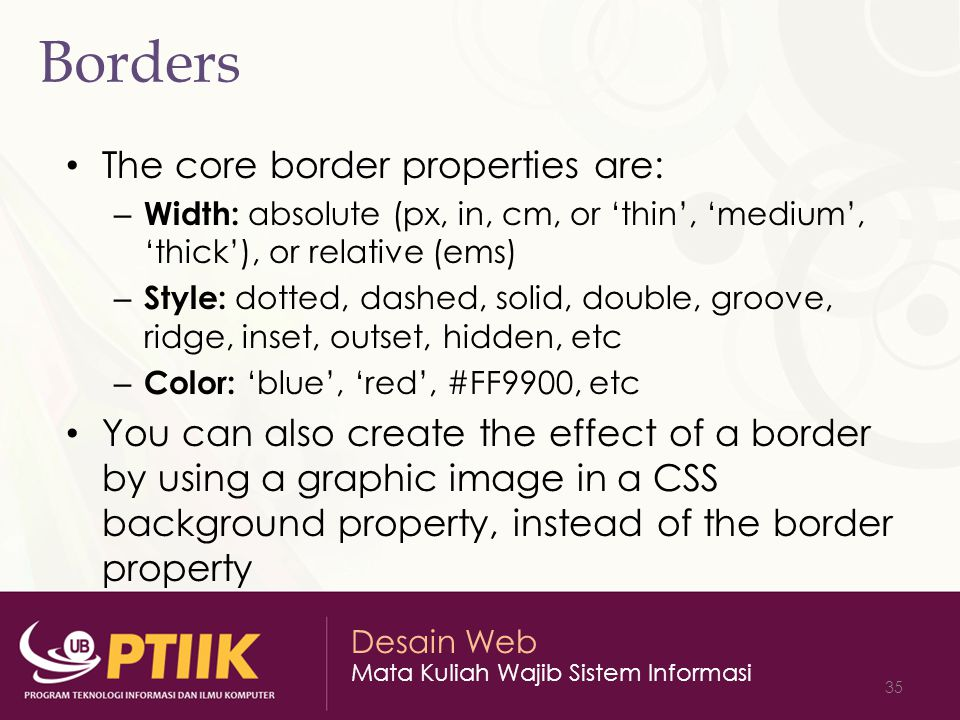 Desain Web Mata Kuliah Wajib Sistem Informasi 35 Borders The core border properties are: – Width: absolute (px, in, cm, or 'thin', 'medium', 'thick'), or relative (ems) – Style: dotted, dashed, solid, double, groove, ridge, inset, outset, hidden, etc – Color: 'blue', 'red', #FF9900, etc You can also create the effect of a border by using a graphic image in a CSS background property, instead of the border property