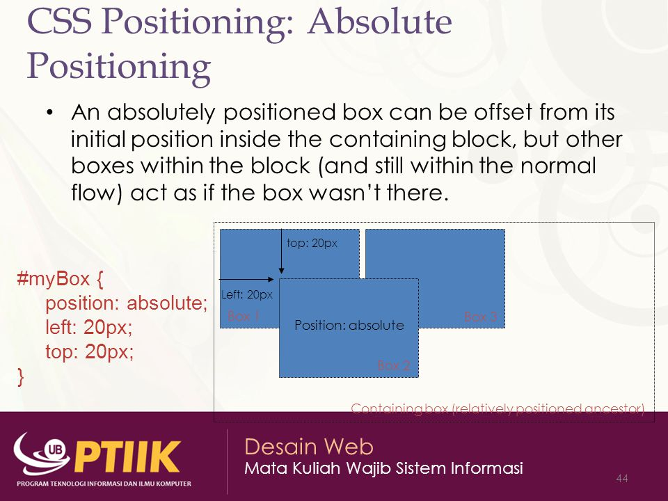 Desain Web Mata Kuliah Wajib Sistem Informasi 44 CSS Positioning: Absolute Positioning An absolutely positioned box can be offset from its initial position inside the containing block, but other boxes within the block (and still within the normal flow) act as if the box wasn't there.