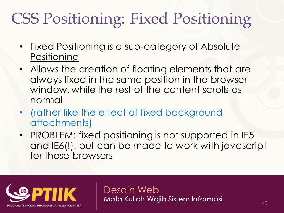 Desain Web Mata Kuliah Wajib Sistem Informasi 45 CSS Positioning: Fixed Positioning Fixed Positioning is a sub-category of Absolute Positioning Allows the creation of floating elements that are always fixed in the same position in the browser window, while the rest of the content scrolls as normal (rather like the effect of fixed background attachments) PROBLEM: fixed positioning is not supported in IE5 and IE6(!), but can be made to work with javascript for those browsers
