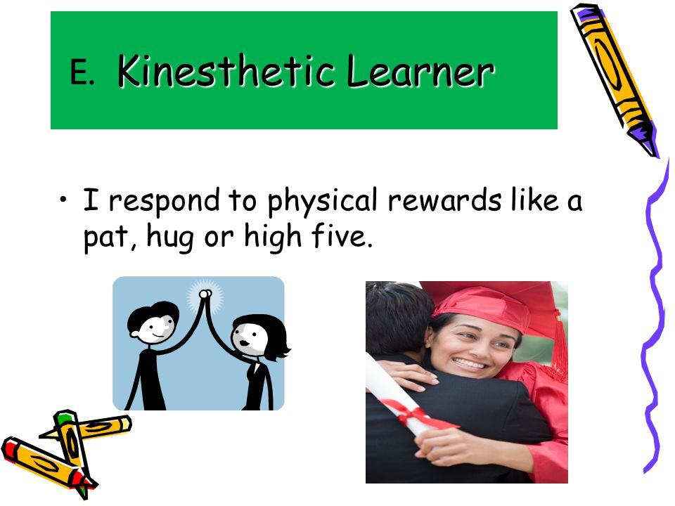 Kinesthetic Learner I respond to physical rewards like a pat, hug or high five. E.