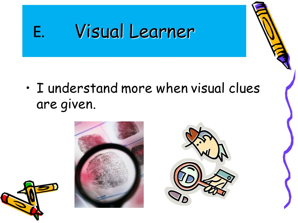 Visual Learner I understand more when visual clues are given. E.