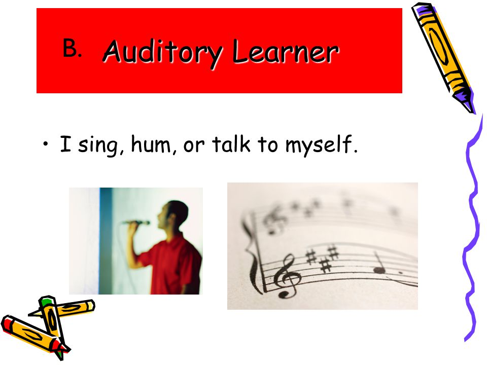 Auditory Learner I sing, hum, or talk to myself. B.