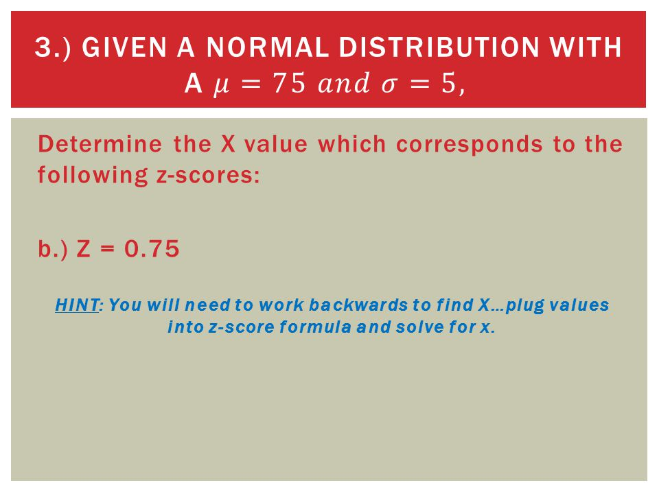 Determine the X value which corresponds to the following z-scores: b.) Z = 0.75 HINT: You will need to work backwards to find X…plug values into z-score formula and solve for x.