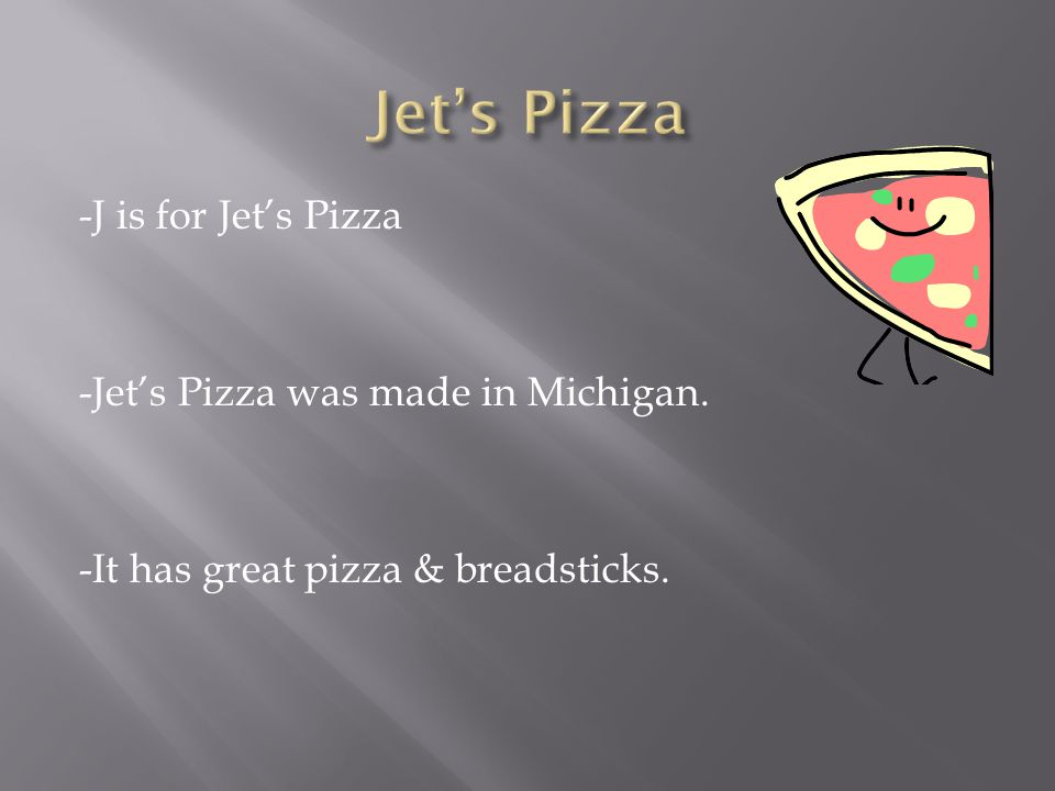 -J is for Jet's Pizza -Jet's Pizza was made in Michigan. -It has great pizza & breadsticks.