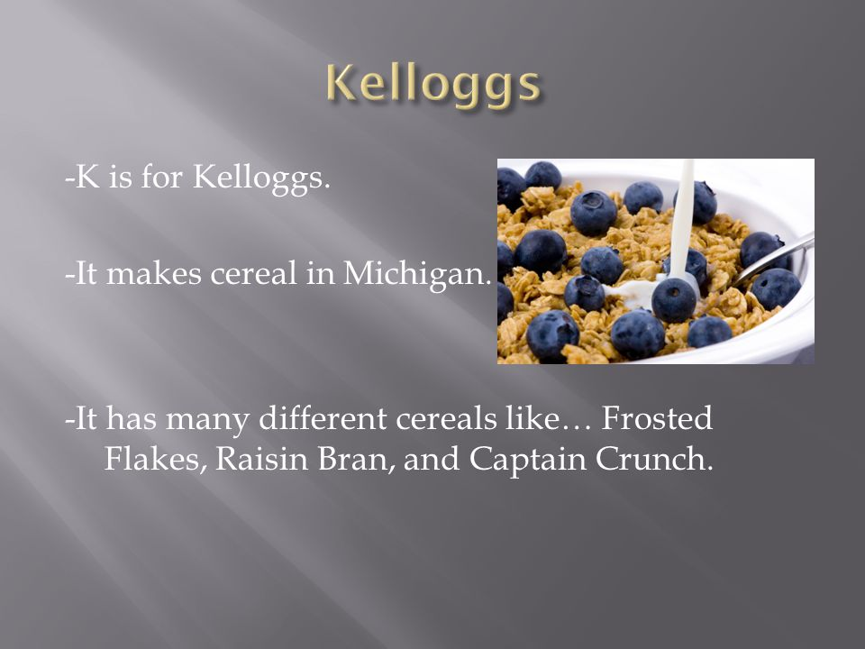-K is for Kelloggs. -It makes cereal in Michigan.