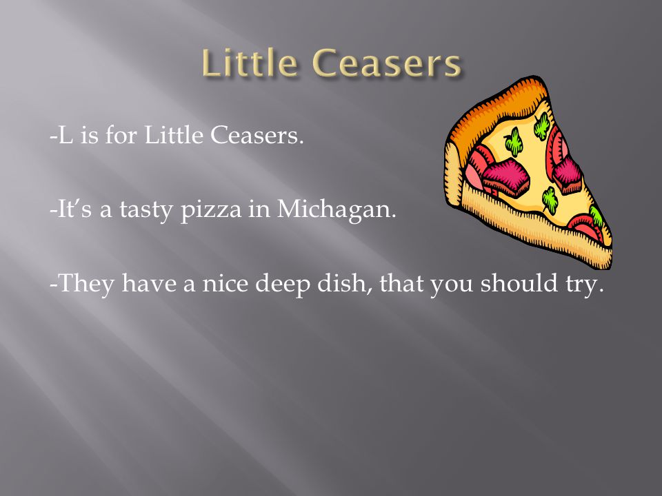 -L is for Little Ceasers. -It's a tasty pizza in Michagan.