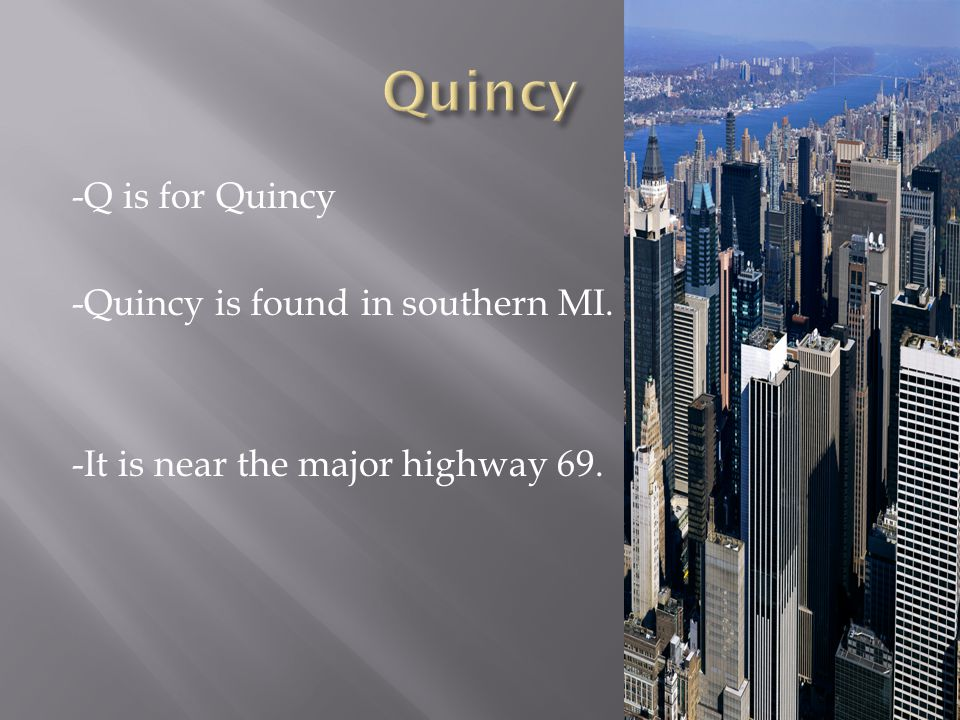 -Q is for Quincy -Quincy is found in southern MI. -It is near the major highway 69.