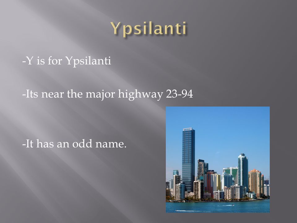 -Y is for Ypsilanti -Its near the major highway 23-94 -It has an odd name.