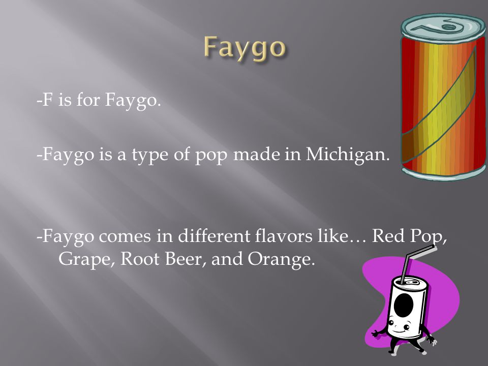 -F is for Faygo. -Faygo is a type of pop made in Michigan.