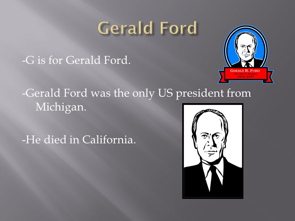 -G is for Gerald Ford. -Gerald Ford was the only US president from Michigan.