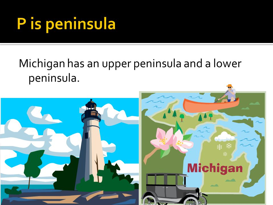 Michigan has an upper peninsula and a lower peninsula.