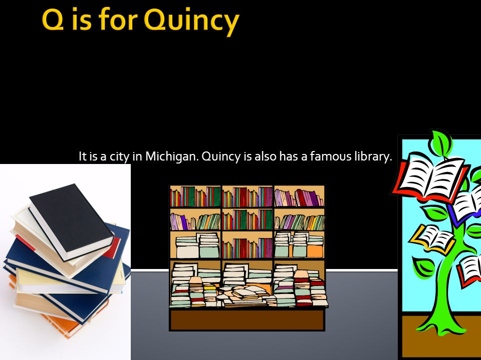 It is a city in Michigan. Quincy is also has a famous library.