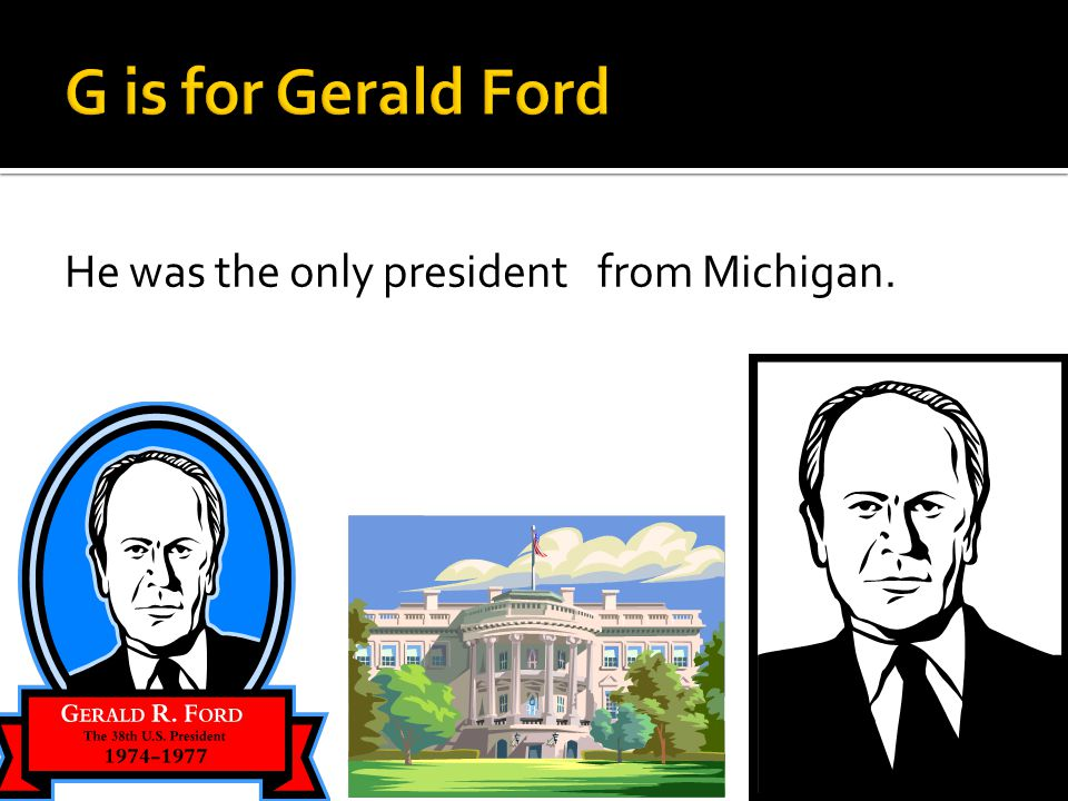 He was the only president from Michigan.