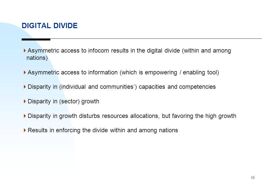 13 DIGITAL DIVIDE  Asymmetric access to infocom results in the digital divide (within and among nations)  Asymmetric access to information (which is