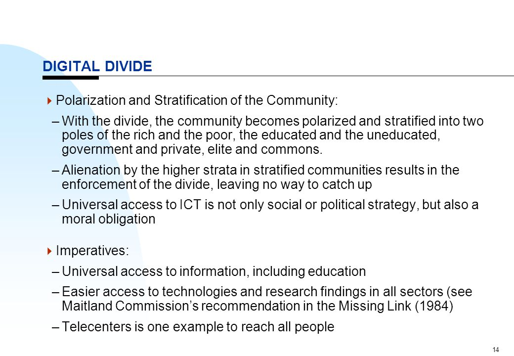 14 DIGITAL DIVIDE  Polarization and Stratification of the Community: –With the divide, the community becomes polarized and stratified into two poles
