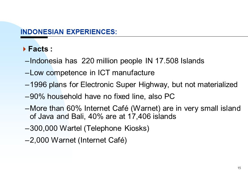 15 INDONESIAN EXPERIENCES:  Facts : –Indonesia has 220 million people IN 17.508 Islands –Low competence in ICT manufacture –1996 plans for Electronic