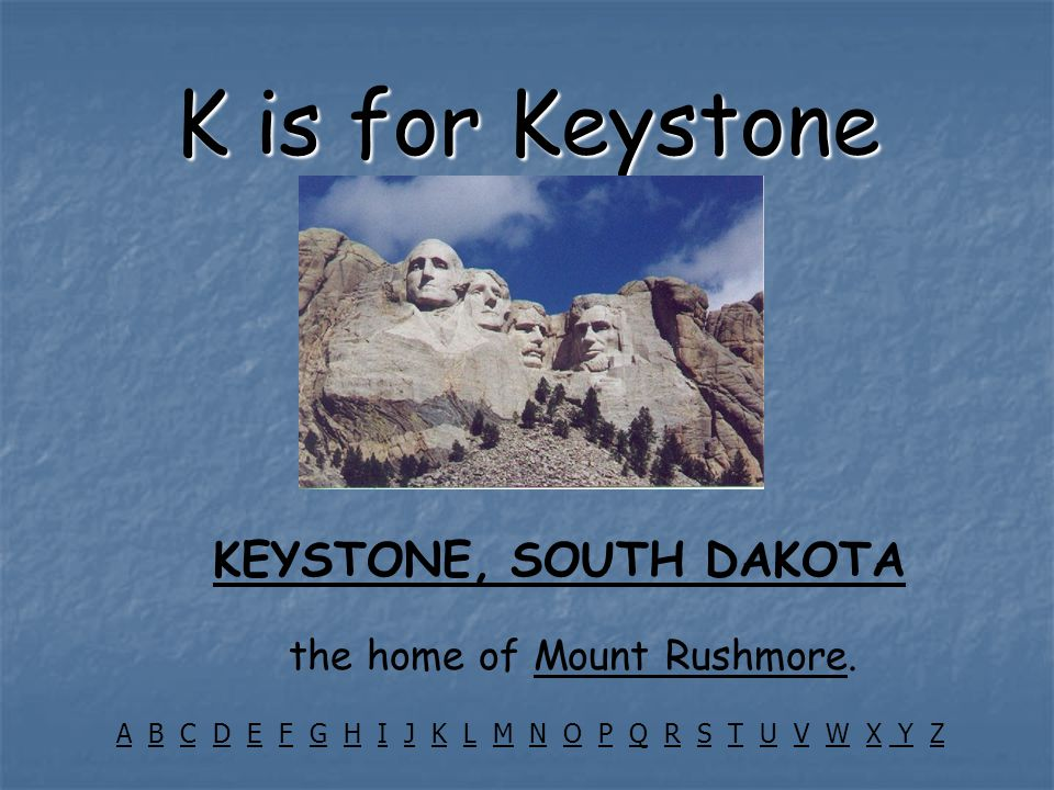 K is for Keystone KEYSTONE, SOUTH DAKOTA the home of Mount Rushmore.Mount Rushmore AA B C D E F G H I J K L M N O P Q R S T U V W X Y ZBCDEFGHIJKLMNOP