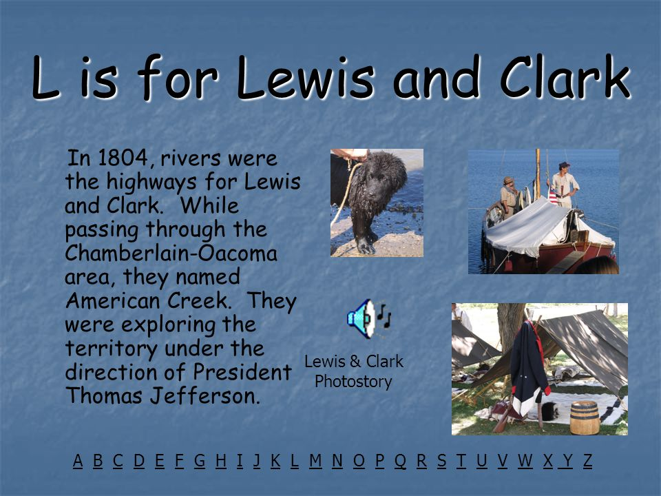 L is for Lewis and Clark In 1804, rivers were the highways for Lewis and Clark. While passing through the Chamberlain-Oacoma area, they named American