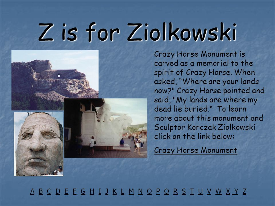 "Z is for Ziolkowski Crazy Horse Monument is carved as a memorial to the spirit of Crazy Horse. When asked, ""Where are your lands now?"