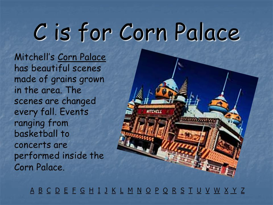 C is for Corn Palace Mitchell's Corn Palace has beautiful scenes made of grains grown in the area.